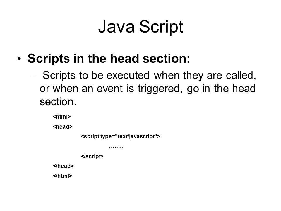 Java Script Scripts in the head section: – Scripts to be executed when they are called, or when an event is triggered, go in the head section.