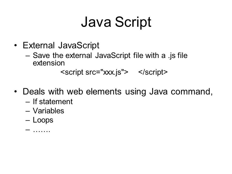 Java Script External JavaScript –Save the external JavaScript file with a.js file extension Deals with web elements using Java command, –If statement –Variables –Loops –…….