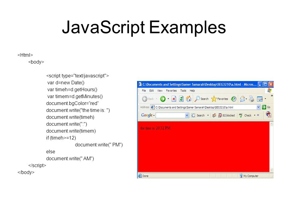 JavaScript Examples var d=new Date() var timeh=d.getHours() var timem=d.getMinutes() document.bgColor= red document.write( the time is: ) document.write(timeh) document.write( : ) document.write(timem) if (timeh>=12) document.write( PM ) else document.write( AM )