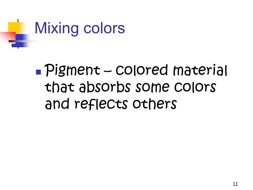 11 Mixing colors Pigment – colored material that absorbs some colors and reflects others