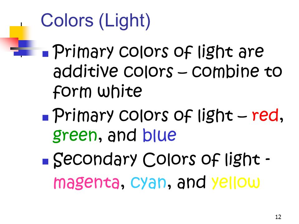 12 Colors (Light) Primary colors of light are additive colors – combine to form white Primary colors of light – red, green, and blue Secondary Colors of light - magenta, cyan, and yellow