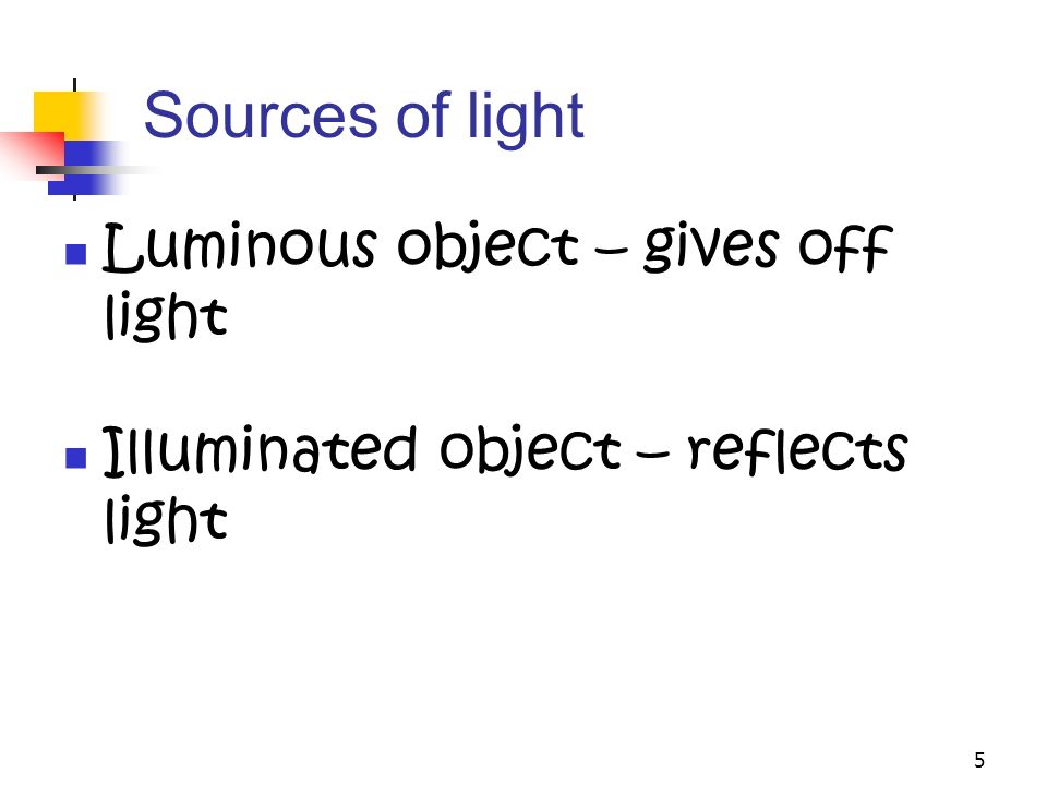 5 Sources of light Luminous object – gives off light Illuminated object – reflects light