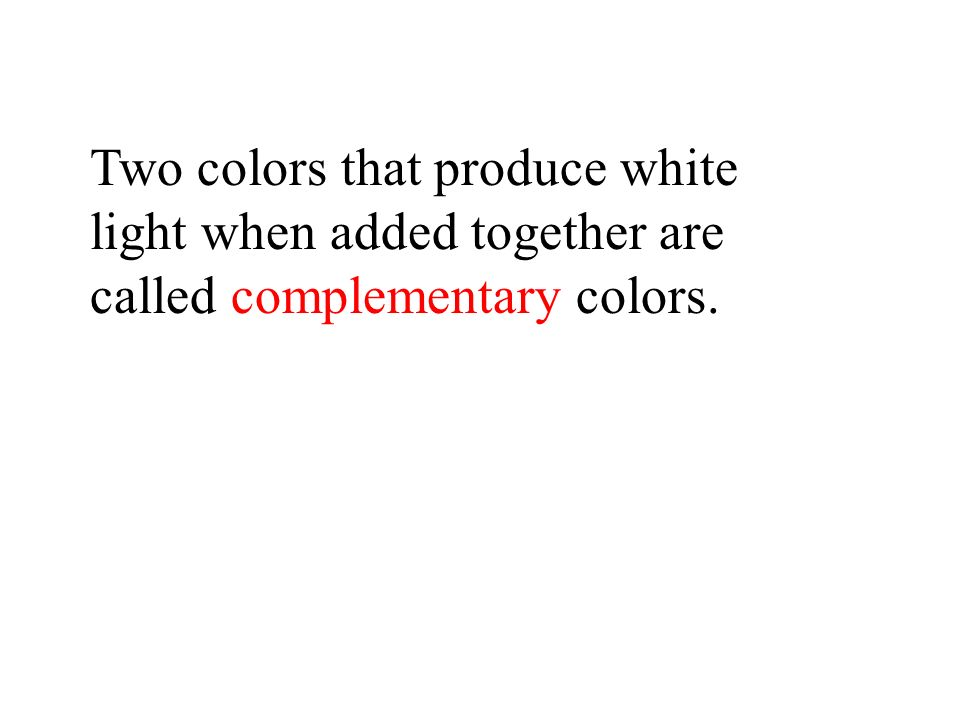 Two colors that produce white light when added together are called complementary colors.