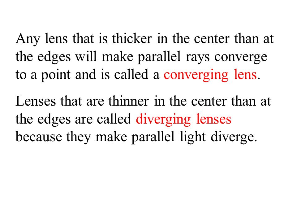 Any lens that is thicker in the center than at the edges will make parallel rays converge to a point and is called a converging lens.