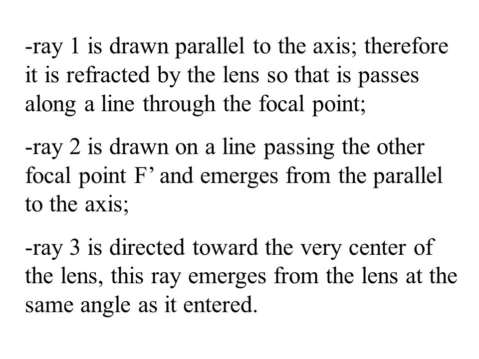 -ray 1 is drawn parallel to the axis; therefore it is refracted by the lens so that is passes along a line through the focal point; -ray 2 is drawn on a line passing the other focal point F' and emerges from the parallel to the axis; -ray 3 is directed toward the very center of the lens, this ray emerges from the lens at the same angle as it entered.