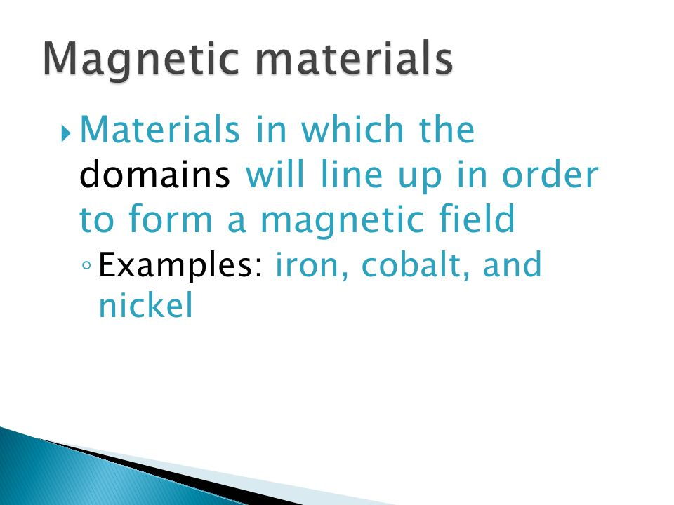 Materials in which the domains will line up in order to form a magnetic field ◦ Examples: iron, cobalt, and nickel