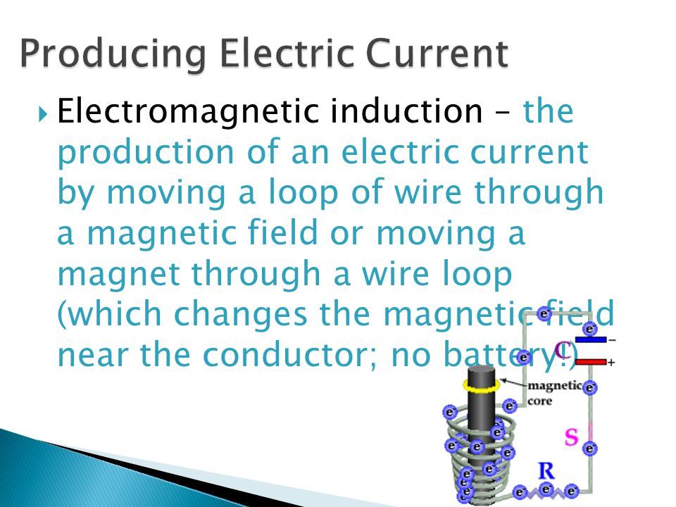  Electromagnetic induction – the production of an electric current by moving a loop of wire through a magnetic field or moving a magnet through a wire loop (which changes the magnetic field near the conductor; no battery!)