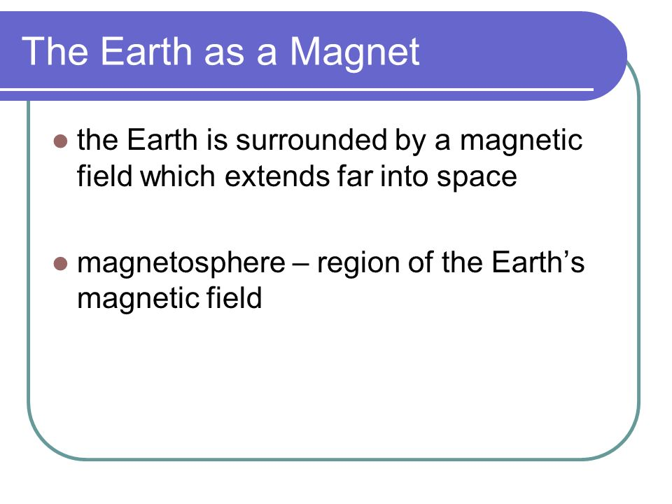 The Earth as a Magnet the North Magnetic Pole is like the south pole of a bar magnet the South Magnetic Pole is like the north pole of a bar magnet