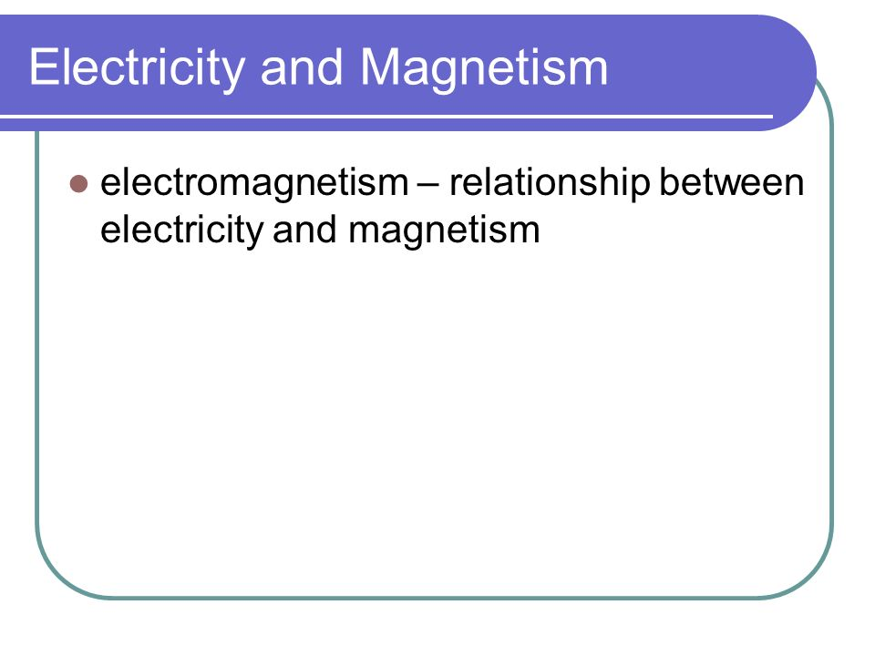 Electricity and Magnetism an electric current passing through a wire causes a magnetic field