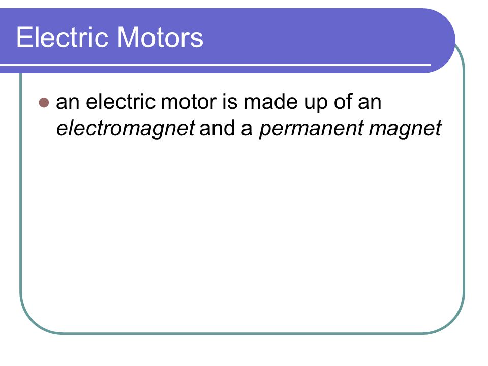 Electric Motors electric motor – device that changes electrical energy into mechanical energy