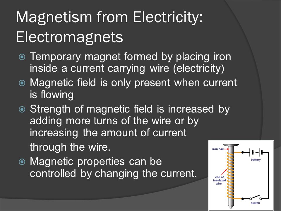 Magnetism from Electricity: Electromagnets  Temporary magnet formed by placing iron inside a current carrying wire (electricity)  Magnetic field is only present when current is flowing  Strength of magnetic field is increased by adding more turns of the wire or by increasing the amount of current through the wire.