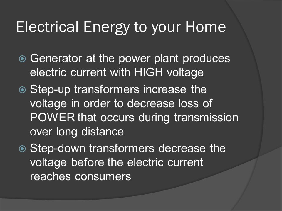 Electrical Energy to your Home  Generator at the power plant produces electric current with HIGH voltage  Step-up transformers increase the voltage in order to decrease loss of POWER that occurs during transmission over long distance  Step-down transformers decrease the voltage before the electric current reaches consumers