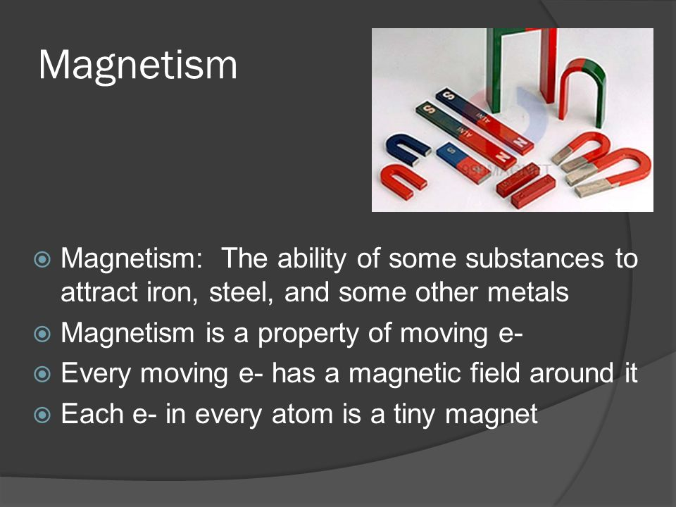 Magnetism  Magnetism: The ability of some substances to attract iron, steel, and some other metals  Magnetism is a property of moving e-  Every moving e- has a magnetic field around it  Each e- in every atom is a tiny magnet