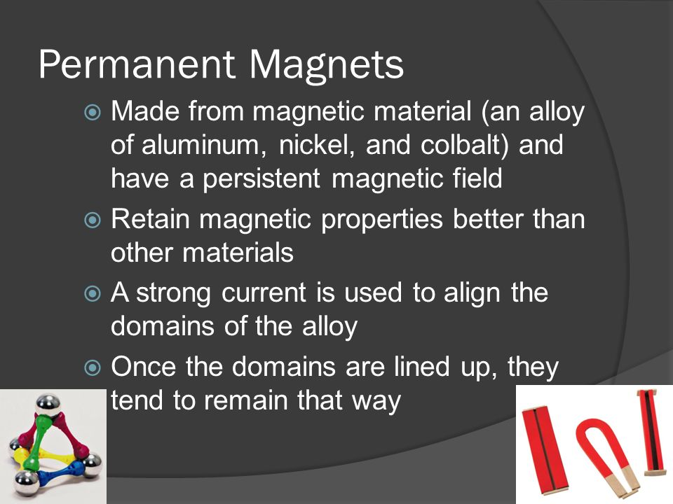 Permanent Magnets  Made from magnetic material (an alloy of aluminum, nickel, and colbalt) and have a persistent magnetic field  Retain magnetic properties better than other materials  A strong current is used to align the domains of the alloy  Once the domains are lined up, they tend to remain that way
