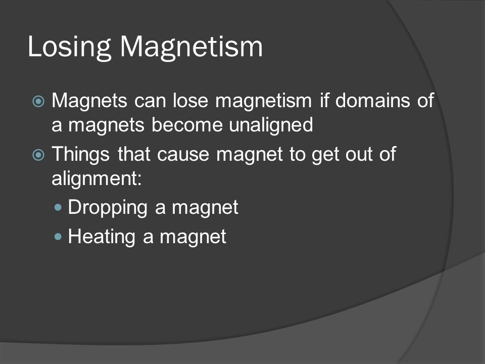 Losing Magnetism  Magnets can lose magnetism if domains of a magnets become unaligned  Things that cause magnet to get out of alignment: Dropping a magnet Heating a magnet