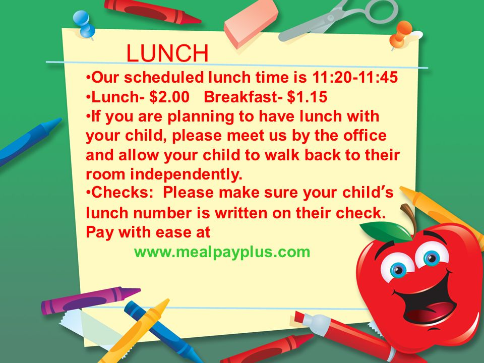 LUNCH Our scheduled lunch time is 11:20-11:45 Lunch- $2.00 Breakfast- $1.15 If you are planning to have lunch with your child, please meet us by the office and allow your child to walk back to their room independently.