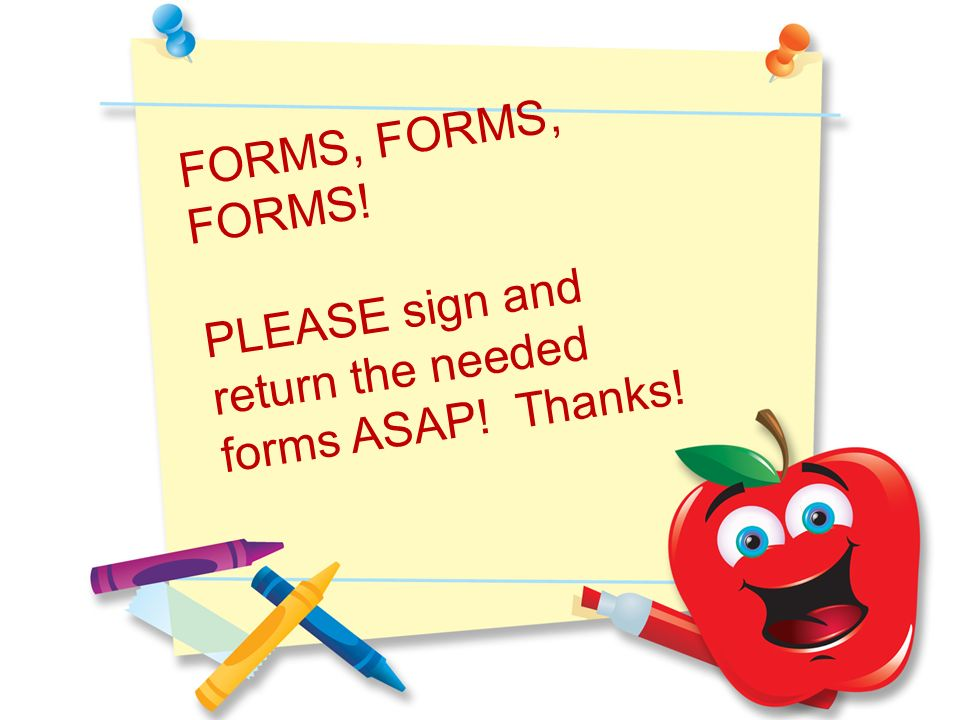 FORMS, FORMS, FORMS! PLEASE sign and return the needed forms ASAP! Thanks!
