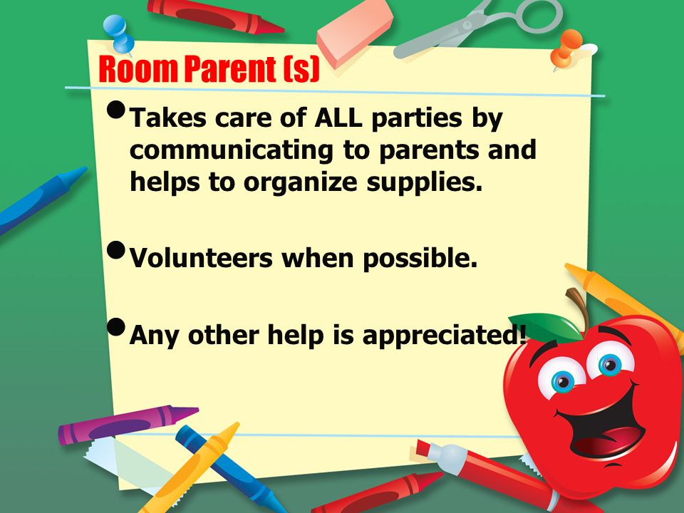 Room Parent (s) Takes care of ALL parties by communicating to parents and helps to organize supplies.