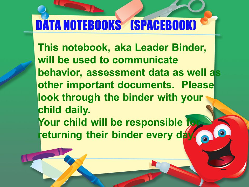 DATA NOTEBOOKS (SPACEBOOK) This notebook, aka Leader Binder, will be used to communicate behavior, assessment data as well as other important documents.