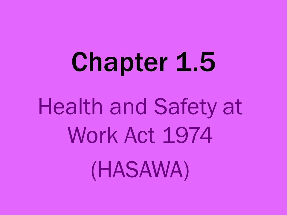 Chapter 1.5 Health and Safety at Work Act 1974 (HASAWA)