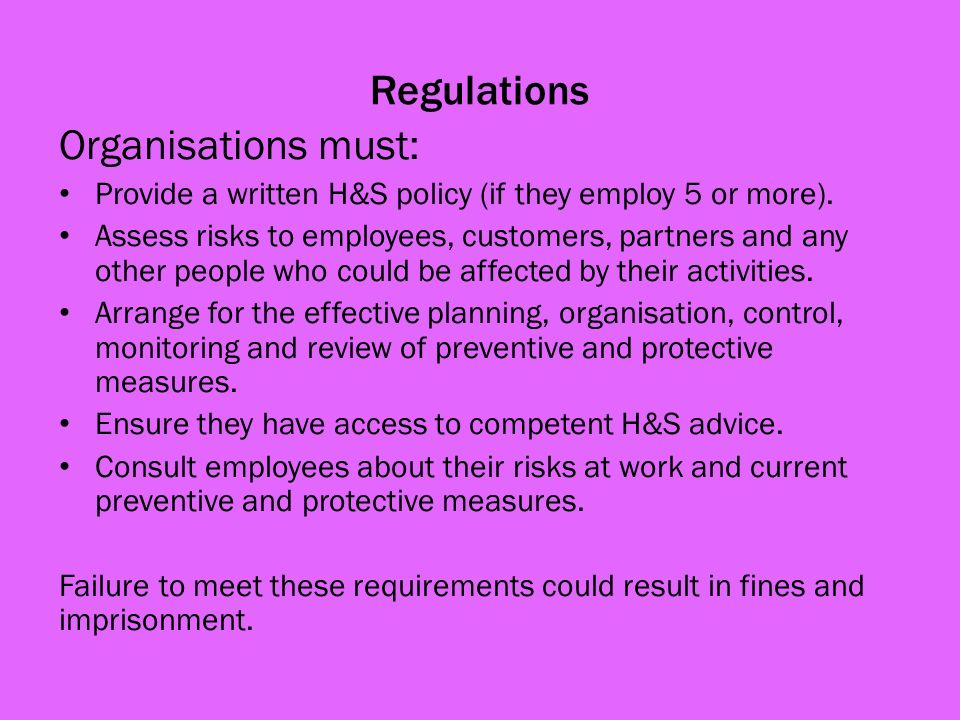 Regulations Organisations must: Provide a written H&S policy (if they employ 5 or more).