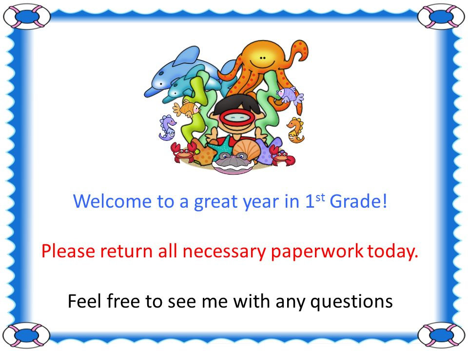 Welcome to a great year in 1 st Grade. Please return all necessary paperwork today.