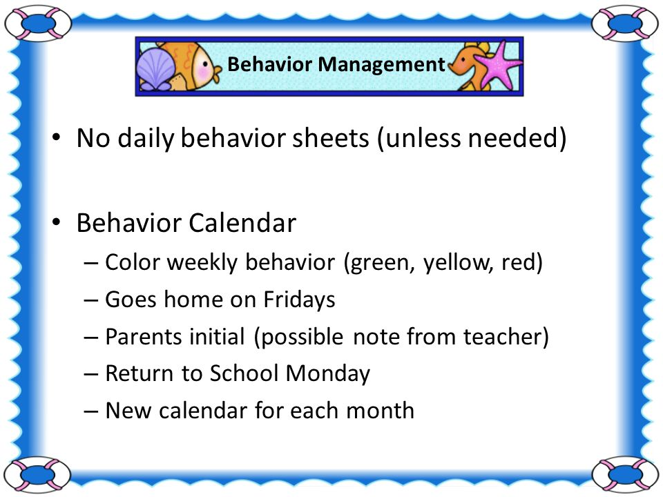 Behavior Management No daily behavior sheets (unless needed) Behavior Calendar – Color weekly behavior (green, yellow, red) – Goes home on Fridays – Parents initial (possible note from teacher) – Return to School Monday – New calendar for each month