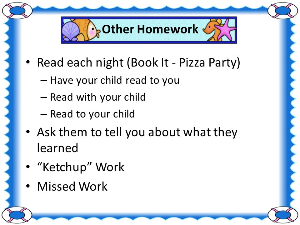 Other Homework Read each night (Book It - Pizza Party) – Have your child read to you – Read with your child – Read to your child Ask them to tell you about what they learned Ketchup Work Missed Work