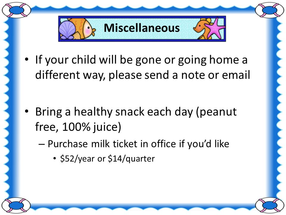 Miscellaneous If your child will be gone or going home a different way, please send a note or  Bring a healthy snack each day (peanut free, 100% juice) – Purchase milk ticket in office if you'd like $52/year or $14/quarter