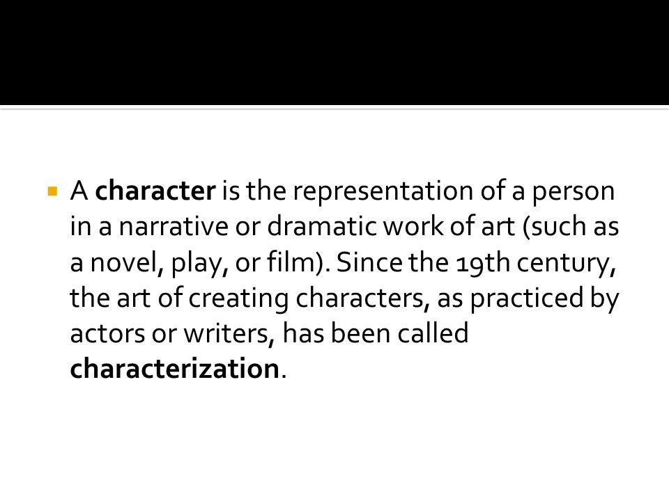  A character is the representation of a person in a narrative or dramatic work of art (such as a novel, play, or film).