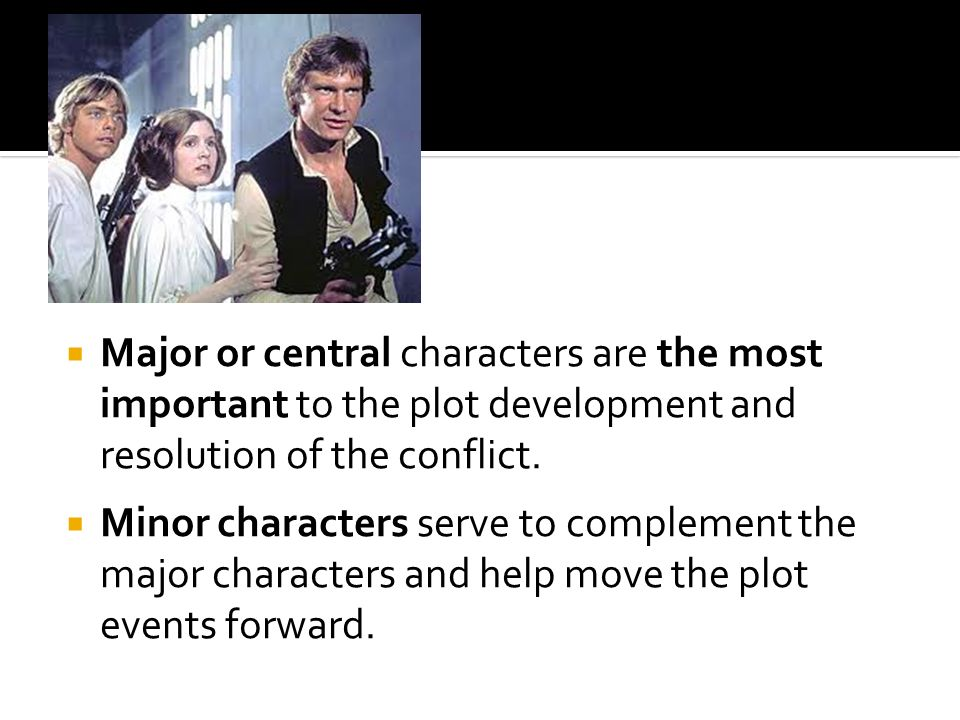  Major or central characters are the most important to the plot development and resolution of the conflict.