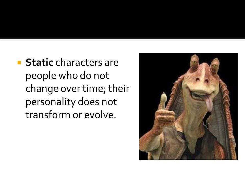  Static characters are people who do not change over time; their personality does not transform or evolve.