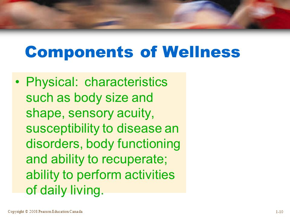 Copyright © 2008 Pearson Education Canada 1-10 Components of Wellness Physical: characteristics such as body size and shape, sensory acuity, susceptibility to disease an disorders, body functioning and ability to recuperate; ability to perform activities of daily living.