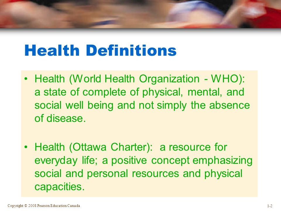 Copyright © 2008 Pearson Education Canada 1-2 Health Definitions Health (World Health Organization - WHO): a state of complete of physical, mental, and social well being and not simply the absence of disease.