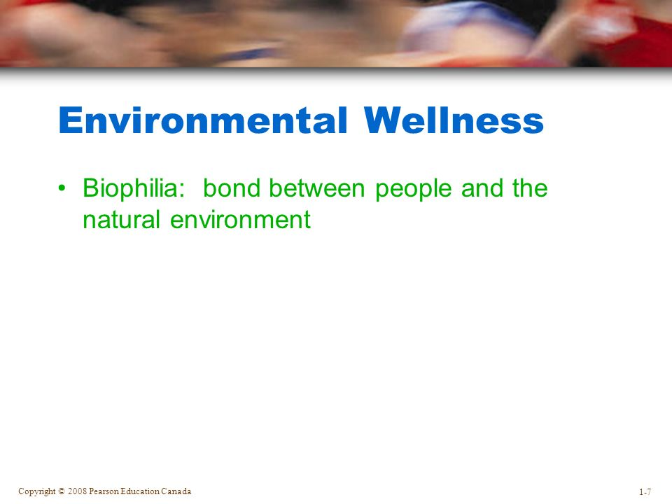 Copyright © 2008 Pearson Education Canada 1-7 Environmental Wellness Biophilia: bond between people and the natural environment