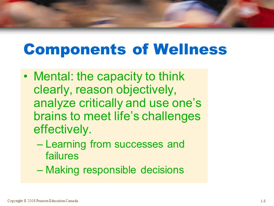 Copyright © 2008 Pearson Education Canada 1-8 Components of Wellness Mental: the capacity to think clearly, reason objectively, analyze critically and use one's brains to meet life's challenges effectively.