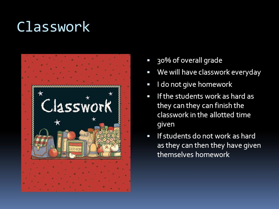 Classwork  30% of overall grade  We will have classwork everyday  I do not give homework  If the students work as hard as they can they can finish the classwork in the allotted time given  If students do not work as hard as they can then they have given themselves homework