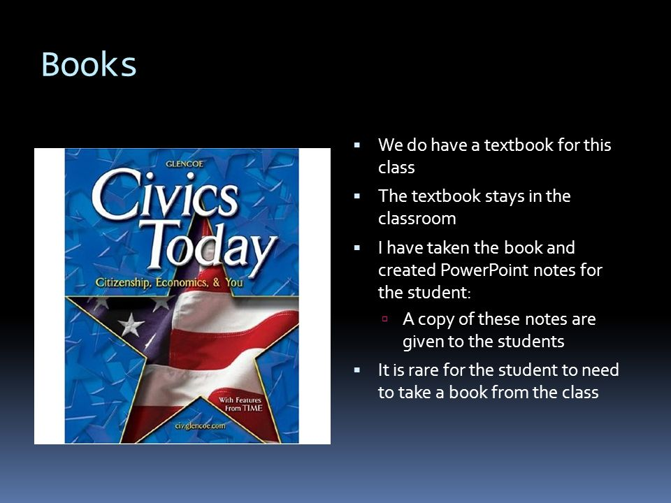 Books  We do have a textbook for this class  The textbook stays in the classroom  I have taken the book and created PowerPoint notes for the student:  A copy of these notes are given to the students  It is rare for the student to need to take a book from the class