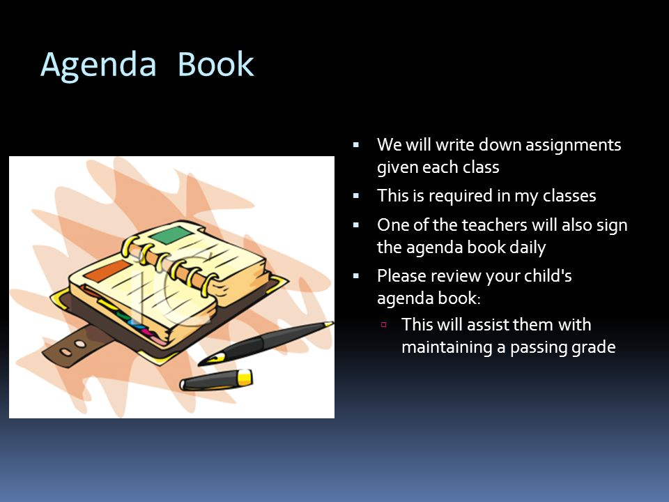 Agenda Book  We will write down assignments given each class  This is required in my classes  One of the teachers will also sign the agenda book daily  Please review your child s agenda book:  This will assist them with maintaining a passing grade