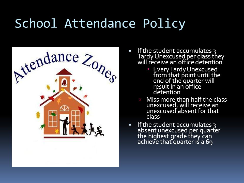 School Attendance Policy  If the student accumulates 3 Tardy Unexcused per class they will receive an office detention:  Every Tardy Unexcused from that point until the end of the quarter will result in an office detention  Miss more than half the class unexcused; will receive an unexcused absent for that class  If the student accumulates 3 absent unexcused per quarter the highest grade they can achieve that quarter is a 69