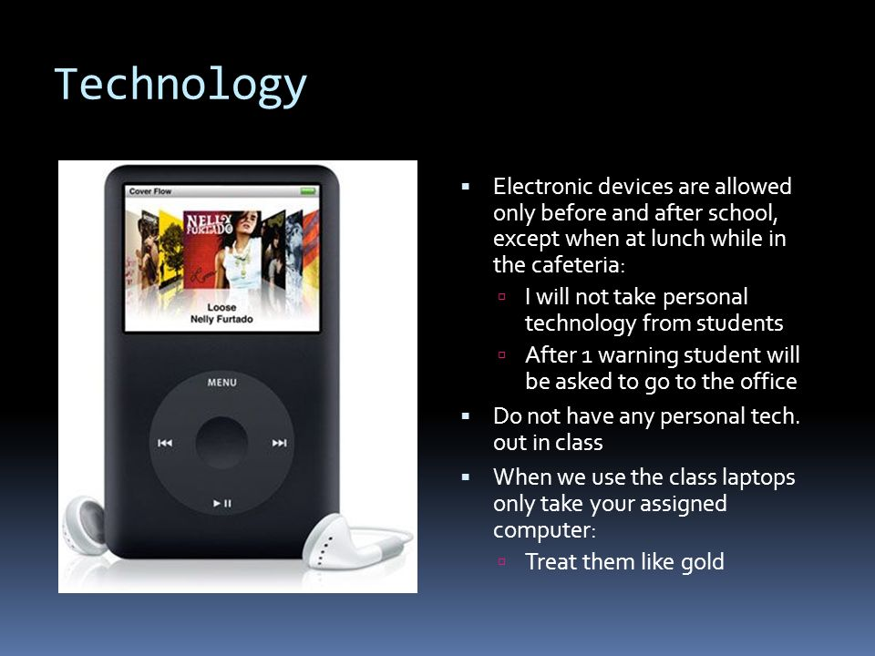 Technology  Electronic devices are allowed only before and after school, except when at lunch while in the cafeteria:  I will not take personal technology from students  After 1 warning student will be asked to go to the office  Do not have any personal tech.