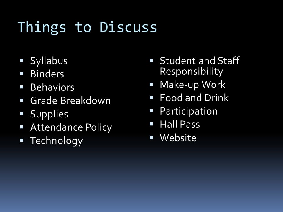 Things to Discuss  Syllabus  Binders  Behaviors  Grade Breakdown  Supplies  Attendance Policy  Technology  Student and Staff Responsibility  Make-up Work  Food and Drink  Participation  Hall Pass  Website