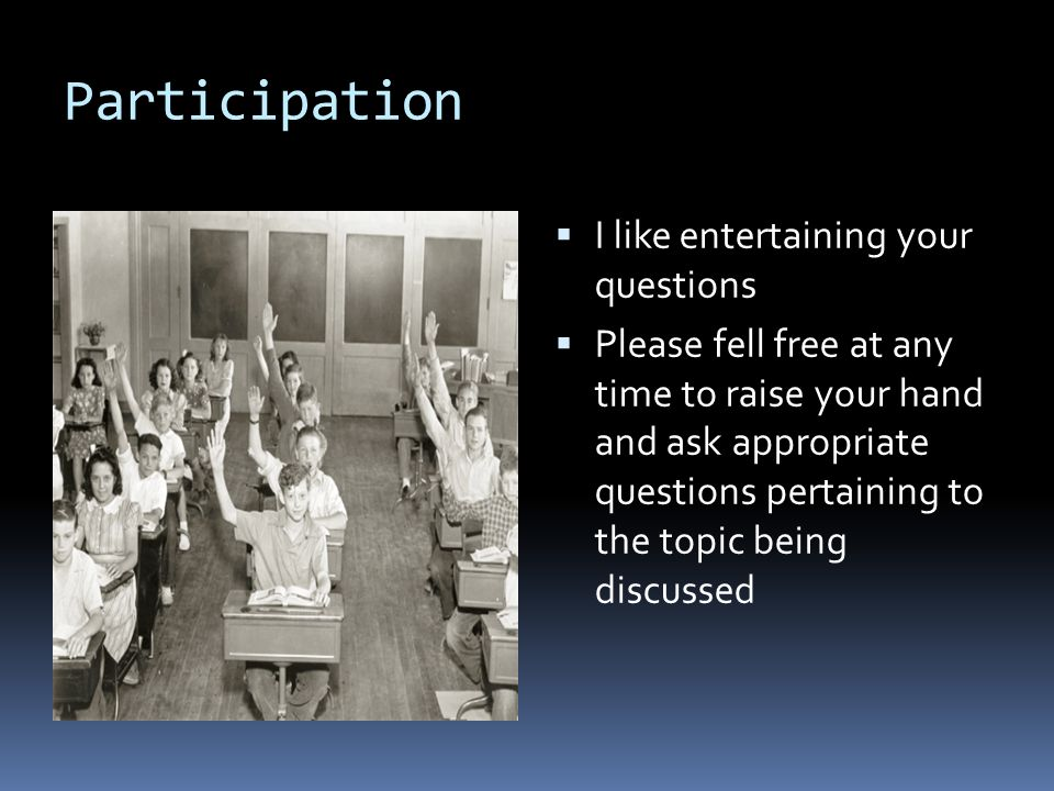 Participation  I like entertaining your questions  Please fell free at any time to raise your hand and ask appropriate questions pertaining to the topic being discussed