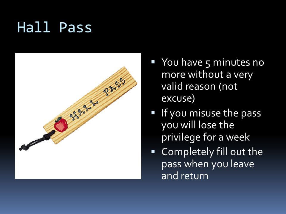 Hall Pass  You have 5 minutes no more without a very valid reason (not excuse)  If you misuse the pass you will lose the privilege for a week  Completely fill out the pass when you leave and return