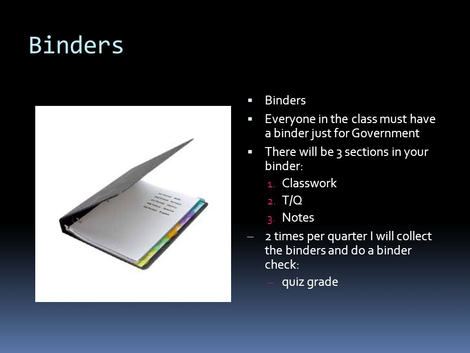 Binders  Binders  Everyone in the class must have a binder just for Government  There will be 3 sections in your binder: 1.