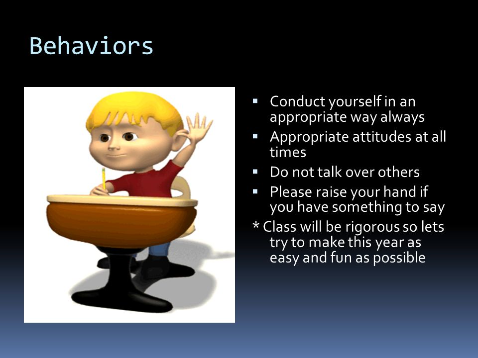 Behaviors  Conduct yourself in an appropriate way always  Appropriate attitudes at all times  Do not talk over others  Please raise your hand if you have something to say * Class will be rigorous so lets try to make this year as easy and fun as possible