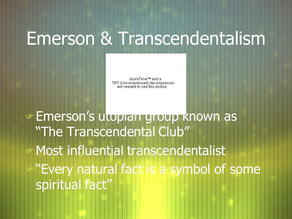 Emerson & Transcendentalism F Emerson's utopian group known as The Transcendental Club F Most influential transcendentalist F Every natural fact is a symbol of some spiritual fact F Emerson's utopian group known as The Transcendental Club F Most influential transcendentalist F Every natural fact is a symbol of some spiritual fact