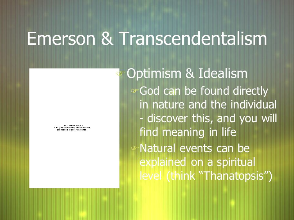 Emerson & Transcendentalism F Optimism & Idealism F God can be found directly in nature and the individual - discover this, and you will find meaning in life F Natural events can be explained on a spiritual level (think Thanatopsis ) F Optimism & Idealism F God can be found directly in nature and the individual - discover this, and you will find meaning in life F Natural events can be explained on a spiritual level (think Thanatopsis )