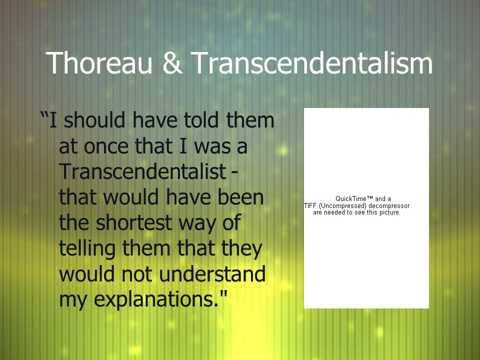 Thoreau & Transcendentalism I should have told them at once that I was a Transcendentalist - that would have been the shortest way of telling them that they would not understand my explanations.