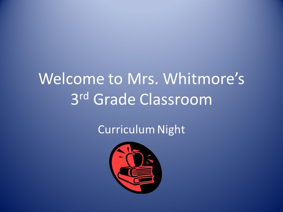 Welcome to Mrs. Whitmore's 3 rd Grade Classroom Curriculum Night